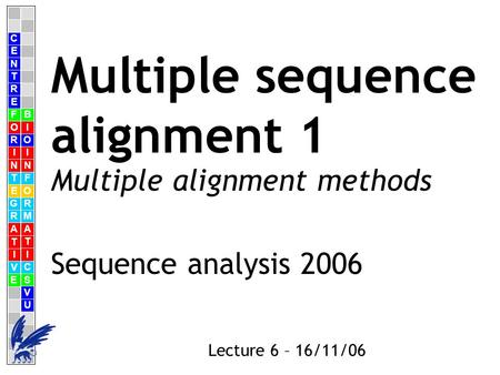 C E N T R F O R I N T E G R A T I V E B I O I N F O R M A T I C S V U E Lecture 6 – 16/11/06 Multiple sequence alignment 1 Sequence analysis 2006 Multiple.