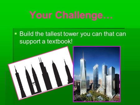 Your Challenge…   Build the tallest tower you can that can support a textbook!
