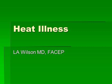 Heat Illness LA Wilson MD, FACEP. Heat Illness- Topics  Epidemiology  Pathophysiology: heat transfer, response to heat stress, path to heat illnesses.