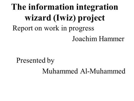 The information integration wizard (Iwiz) project Report on work in progress Joachim Hammer Presented by Muhammed Al-Muhammed.