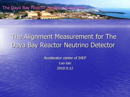 The Daya Bay Reactor Neutrino Experiment The Alignment Measurement for The Daya Bay Reactor Neutrino Detector Accelerator center of IHEP Luo tao 2010.9.12.