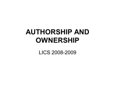 AUTHORSHIP AND OWNERSHIP LICS 2008-2009. Authorship and Ownership The author is the creator of an intellectual work The rightholder is the person who.