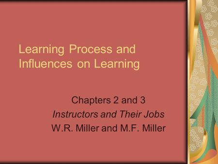 Learning Process and Influences on Learning Chapters 2 and 3 Instructors and Their Jobs W.R. Miller and M.F. Miller.