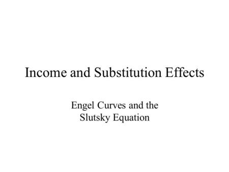 Income and Substitution Effects Engel Curves and the Slutsky Equation.
