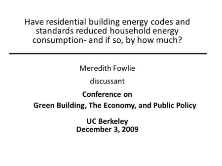 Have residential building energy codes and standards reduced household energy consumption- and if so, by how much? Meredith Fowlie discussant Conference.