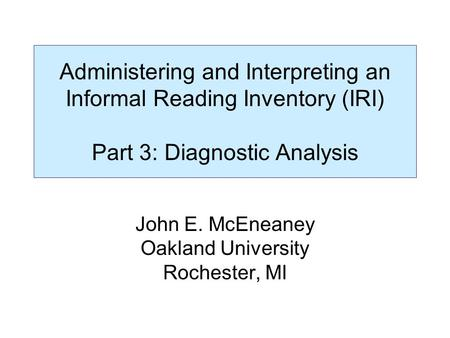 Administering and Interpreting an Informal Reading Inventory (IRI) Part 3: Diagnostic Analysis John E. McEneaney Oakland University Rochester, MI.