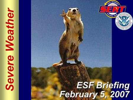 Severe Weather ESF Briefing February 5, 2007. Please move conversations into ESF rooms and busy out all phones. Thanks for your cooperation. Silence All.