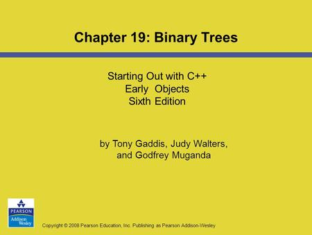 Copyright © 2008 Pearson Education, Inc. Publishing as Pearson Addison-Wesley Starting Out with C++ Early Objects Sixth Edition Chapter 19: Binary Trees.