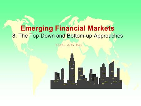 Emerging Financial Markets 8: The Top-Down and Bottom-up Approaches Prof. J.P. Mei.