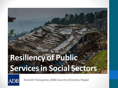Resiliency of Public Services in Social Sectors Kenichi Yokoyama, ADB Country Director, Nepal.