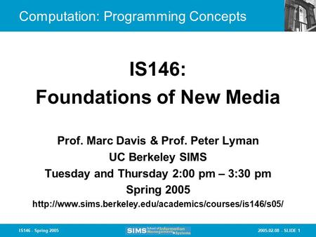 2005.02.08 - SLIDE 1IS146 - Spring 2005 Computation: Programming Concepts Prof. Marc Davis & Prof. Peter Lyman UC Berkeley SIMS Tuesday and Thursday 2:00.