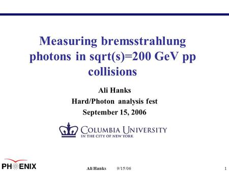 9/15/06Ali Hanks1 Measuring bremsstrahlung photons in sqrt(s)=200 GeV pp collisions Ali Hanks Hard/Photon analysis fest September 15, 2006.