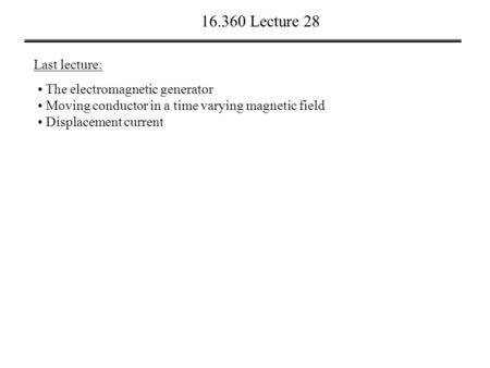 16.360 Lecture 28 Last lecture: The electromagnetic generator Moving conductor in a time varying magnetic field Displacement current.