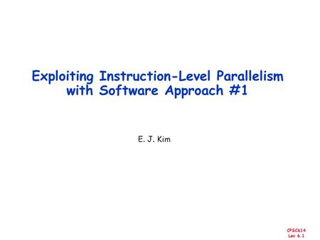 CPSC614 Lec 6.1 Exploiting Instruction-Level Parallelism with Software Approach #1 E. J. Kim.