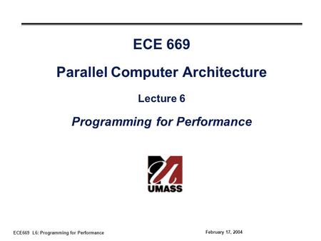 ECE669 L6: Programming for Performance February 17, 2004 ECE 669 Parallel Computer Architecture Lecture 6 Programming for Performance.