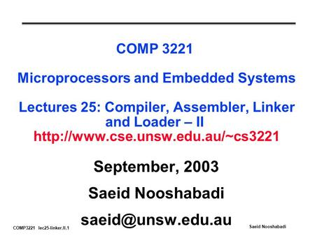 COMP3221 lec25-linker.II.1 Saeid Nooshabadi COMP 3221 Microprocessors and Embedded Systems Lectures 25: Compiler, Assembler, Linker and Loader – II