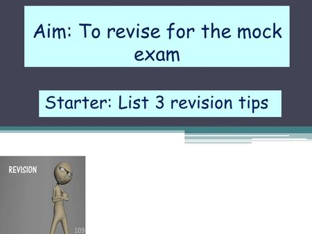 Aim: To revise for the mock exam Starter: List 3 revision tips.