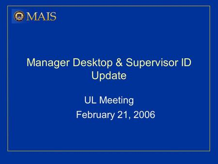 Manager Desktop & Supervisor ID Update UL Meeting February 21, 2006.