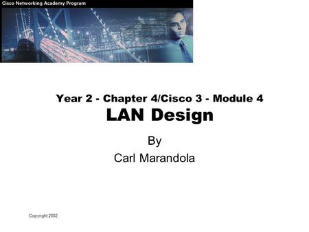 Copyright 2002 Year 2 - Chapter 4/Cisco 3 - Module 4 LAN Design By Carl Marandola.