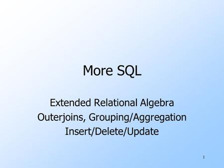 1 More SQL Extended Relational Algebra Outerjoins, Grouping/Aggregation Insert/Delete/Update.