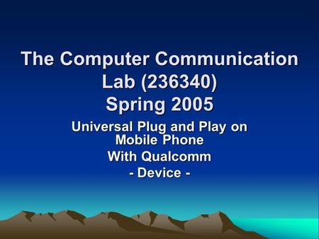 The Computer Communication Lab (236340) Spring 2005 Universal Plug and Play on Mobile Phone With Qualcomm - Device -