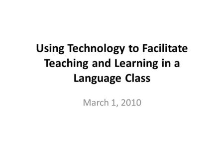 Using Technology to Facilitate Teaching and Learning in a Language Class March 1, 2010.