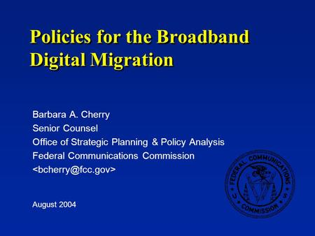 Policies for the Broadband Digital Migration Barbara A. Cherry Senior Counsel Office of Strategic Planning & Policy Analysis Federal Communications Commission.