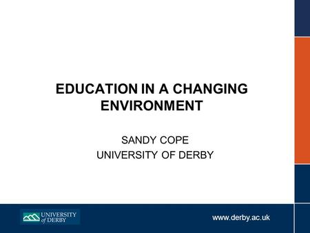Www.derby.ac.uk EDUCATION IN A CHANGING ENVIRONMENT SANDY COPE UNIVERSITY OF DERBY.