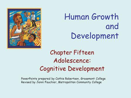 Human Growth and Development Chapter Fifteen Adolescence: Cognitive Development PowerPoints prepared by Cathie Robertson, Grossmont College Revised by.