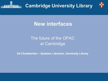Cambridge University Library New interfaces The future of the OPAC at Cambridge Ed Chamberlain – Systems Librarian, University Library.