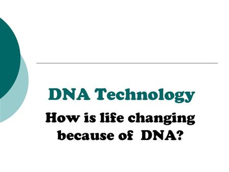 DNA Technology How is life changing because of DNA?