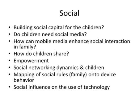 Social Building social capital for the children? Do children need social media? How can mobile media enhance social interaction in family? How do children.