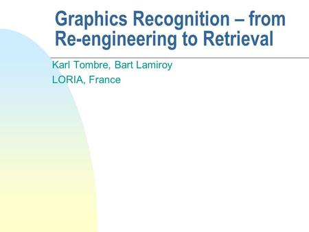 Graphics Recognition – from Re-engineering to Retrieval Karl Tombre, Bart Lamiroy LORIA, France.