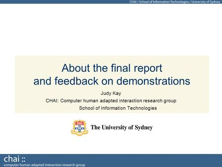 About the final report and feedback on demonstrations Judy Kay CHAI: Computer human adapted interaction research group School of Information Technologies.