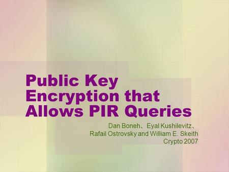 Public Key Encryption that Allows PIR Queries Dan Boneh 、 Eyal Kushilevitz 、 Rafail Ostrovsky and William E. Skeith Crypto 2007.