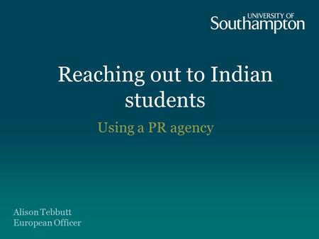 Reaching out to Indian students Using a PR agency Alison Tebbutt European Officer.