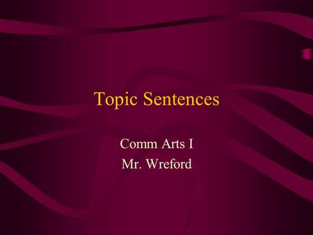 Topic Sentences Comm Arts I Mr. Wreford. Topic Sentences Topic Sentences: –Give direction to your paragraph. –Shows exactly where you are headed.