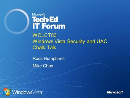 WCLCT03 Windows Vista Security and UAC Chalk Talk Russ Humphries Mike Chan.