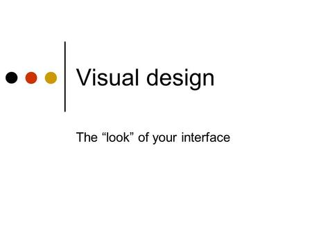 "Visual design The ""look"" of your interface. Who Needs Substance?"