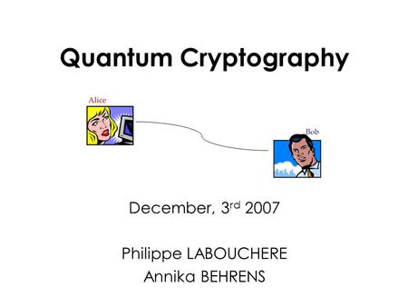 Quantum Cryptography December, 3 rd 2007 Philippe LABOUCHERE Annika BEHRENS.