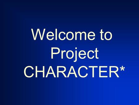 Welcome to Project CHARACTER*. Created by: Jim Carroll Joe Montecalvo.
