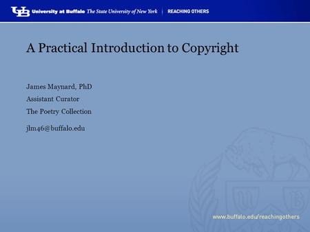 A Practical Introduction to Copyright James Maynard, PhD Assistant Curator The Poetry Collection