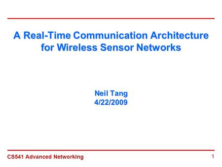 CS541 Advanced Networking 1 A Real-Time Communication Architecture for Wireless Sensor Networks Neil Tang 4/22/2009.