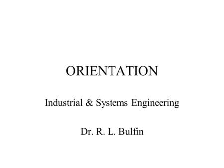 ORIENTATION Industrial & Systems Engineering Dr. R. L. Bulfin.