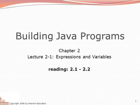 Copyright 2008 by Pearson Education 1 Building Java Programs Chapter 2 Lecture 2-1: Expressions and Variables reading: 2.1 - 2.2.