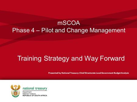 MSCOA Phase 4 – Pilot and Change Management Presented by National Treasury: Chief Directorate Local Government Budget Analysis Training Strategy and Way.