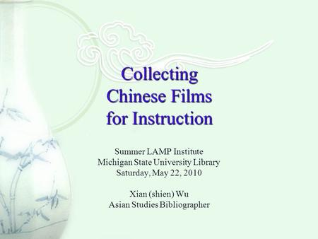 Collecting Chinese Films for Instruction Summer LAMP Institute Michigan State University Library Saturday, May 22, 2010 Xian (shien) Wu Asian Studies Bibliographer.