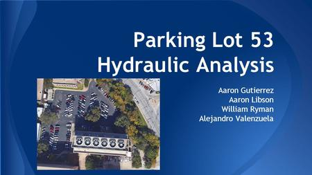 Parking Lot 53 Hydraulic Analysis Aaron Gutierrez Aaron Libson William Ryman Alejandro Valenzuela.
