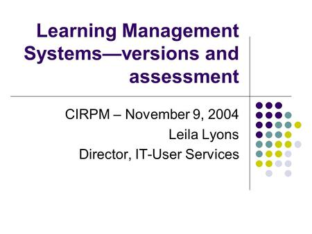 Learning Management Systems—versions and assessment CIRPM – November 9, 2004 Leila Lyons Director, IT-User Services.