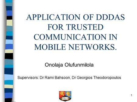 1 APPLICATION OF DDDAS FOR TRUSTED COMMUNICATION IN MOBILE NETWORKS. Onolaja Olufunmilola Supervisors: Dr Rami Bahsoon, Dr Georgios Theodoropoulos.